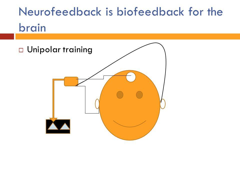 Neurofeedback is biofeedback for the brain  Unipolar training