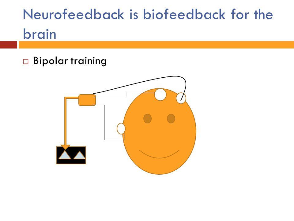 Neurofeedback is biofeedback for the brain  Bipolar training