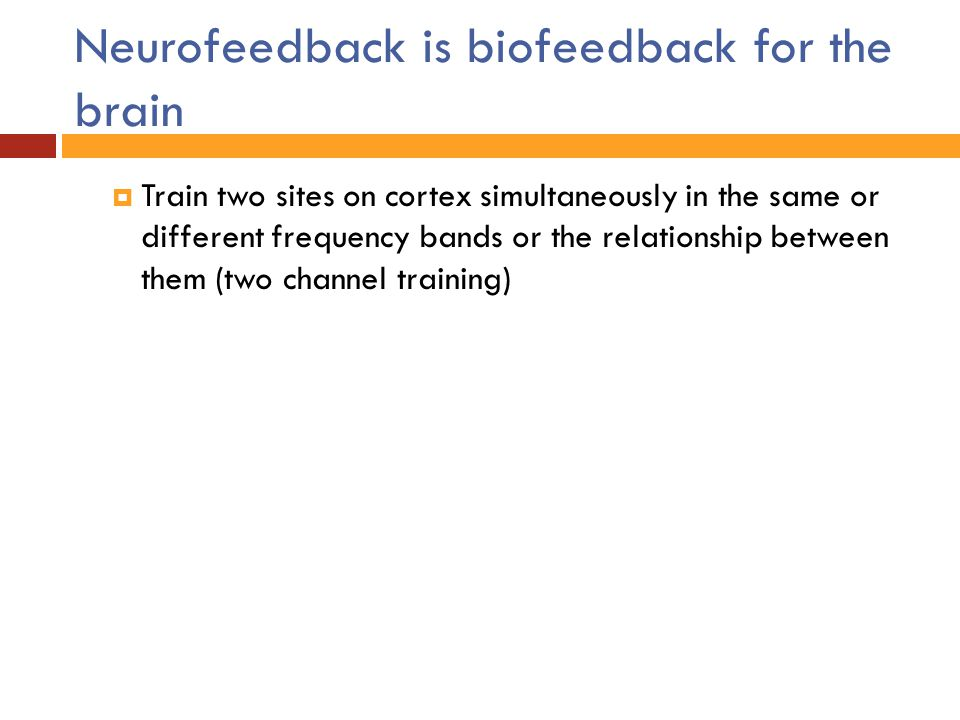 Neurofeedback is biofeedback for the brain  Train two sites on cortex simultaneously in the same or different frequency bands or the relationship bet