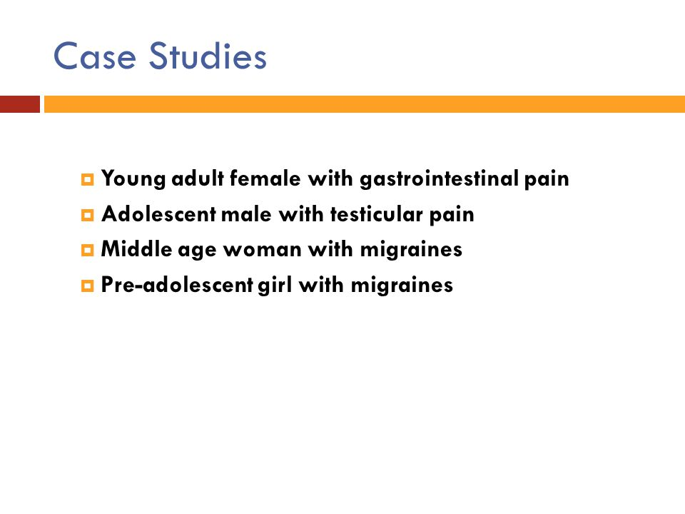 Case Studies  Young adult female with gastrointestinal pain  Adolescent male with testicular pain  Middle age woman with migraines  Pre-adolescent