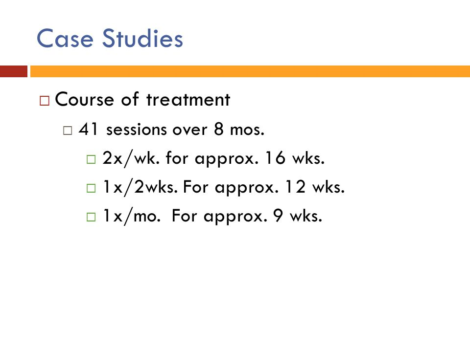 Case Studies  Course of treatment  41 sessions over 8 mos.  2x/wk. for approx. 16 wks.  1x/2wks. For approx. 12 wks.  1x/mo. For approx. 9 wks.