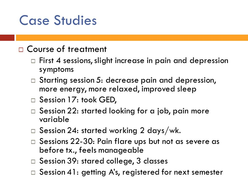 Case Studies  Course of treatment  First 4 sessions, slight increase in pain and depression symptoms  Starting session 5: decrease pain and depress