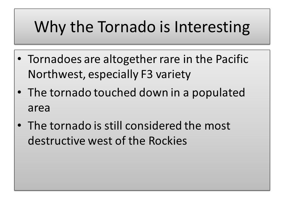 Why the Tornado is Interesting Tornadoes are altogether rare in the Pacific Northwest, especially F3 variety The tornado touched down in a populated area The tornado is still considered the most destructive west of the Rockies Tornadoes are altogether rare in the Pacific Northwest, especially F3 variety The tornado touched down in a populated area The tornado is still considered the most destructive west of the Rockies