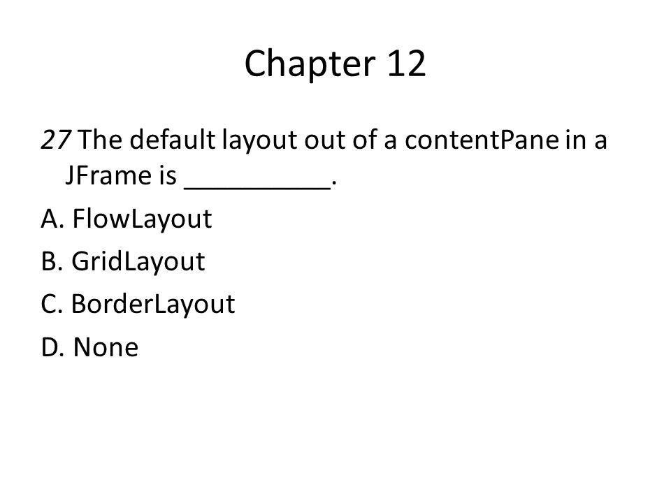 Chapter 12 27 The default layout out of a contentPane in a JFrame is __________. A. FlowLayout B. GridLayout C. BorderLayout D. None