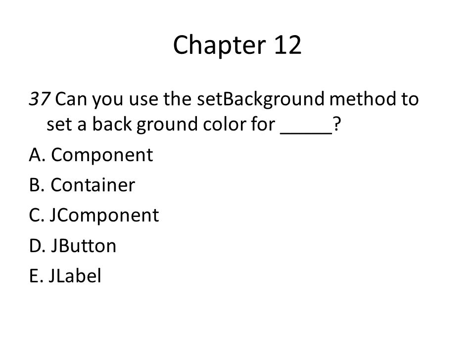 Chapter 12 37 Can you use the setBackground method to set a back ground color for _____? A. Component B. Container C. JComponent D. JButton E. JLabel