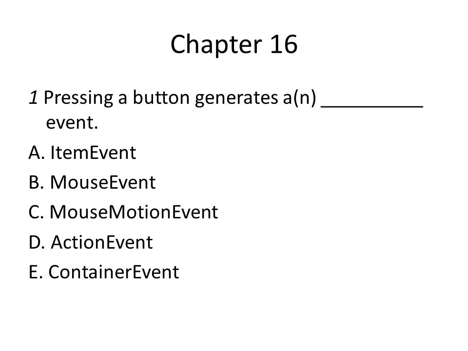 Chapter 16 1 Pressing a button generates a(n) __________ event. A. ItemEvent B. MouseEvent C. MouseMotionEvent D. ActionEvent E. ContainerEvent