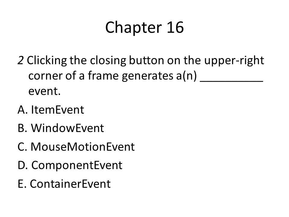 Chapter 16 2 Clicking the closing button on the upper-right corner of a frame generates a(n) __________ event. A. ItemEvent B. WindowEvent C. MouseMot