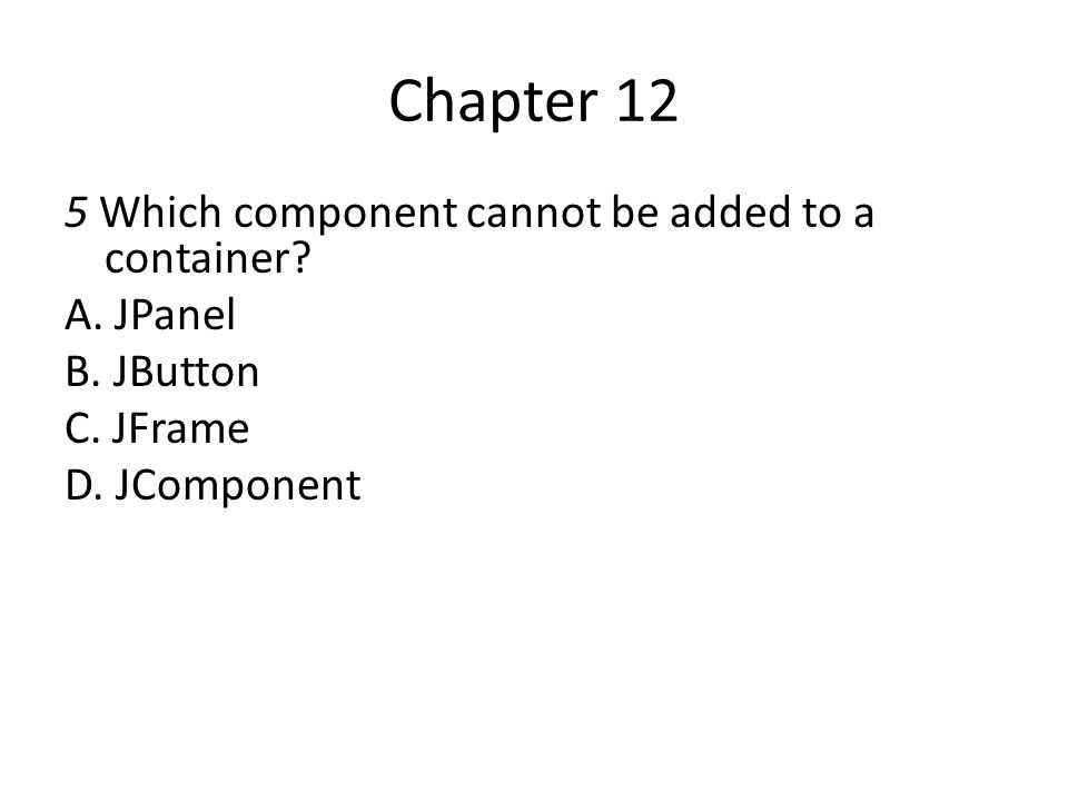 Chapter 12 5 Which component cannot be added to a container? A. JPanel B. JButton C. JFrame D. JComponent