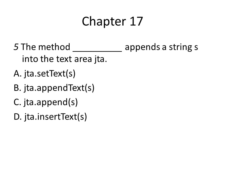 Chapter 17 5 The method __________ appends a string s into the text area jta. A. jta.setText(s) B. jta.appendText(s) C. jta.append(s) D. jta.insertTex