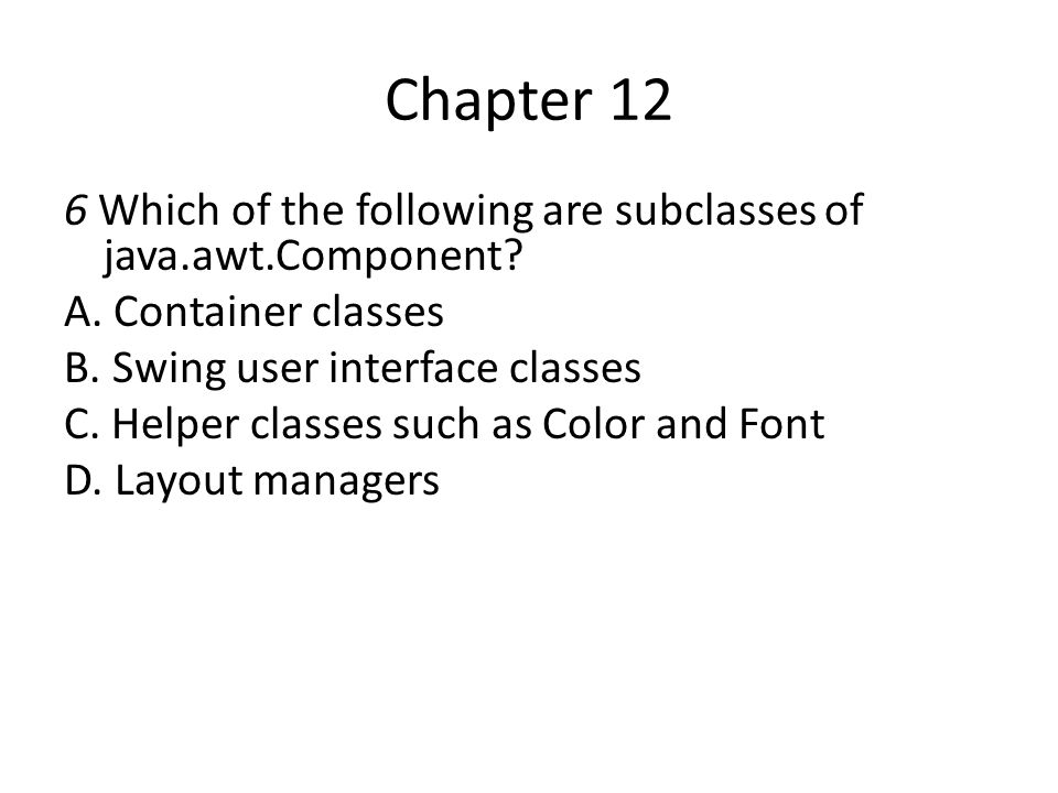Chapter 12 6 Which of the following are subclasses of java.awt.Component? A. Container classes B. Swing user interface classes C. Helper classes such