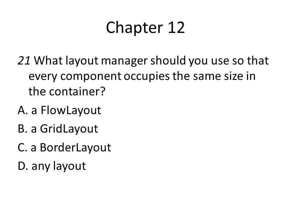 Chapter 12 21 What layout manager should you use so that every component occupies the same size in the container? A. a FlowLayout B. a GridLayout C. a