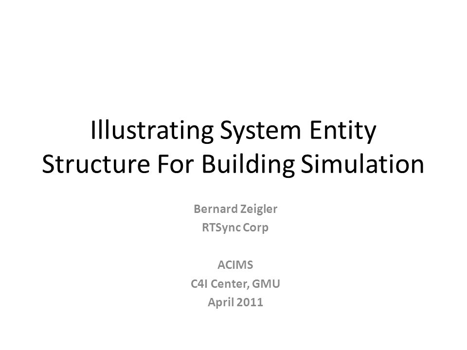 Illustrating System Entity Structure For Building Simulation Bernard Zeigler RTSync Corp ACIMS C4I Center, GMU April 2011