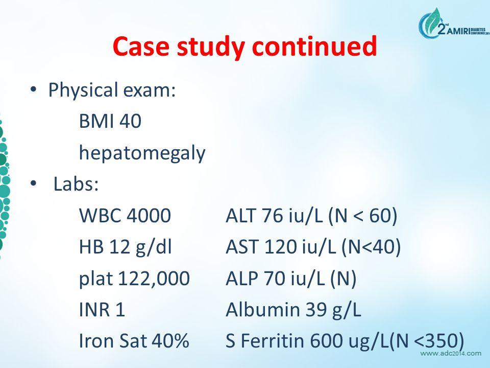 Case study continued Physical exam: BMI 40 hepatomegaly Labs: WBC 4000ALT 76 iu/L (N < 60) HB 12 g/dlAST 120 iu/L (N<40) plat 122,000ALP 70 iu/L (N) I