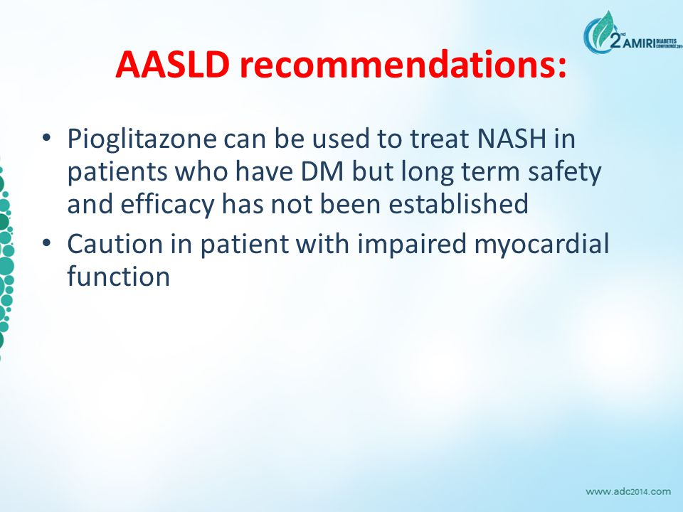 AASLD recommendations: Pioglitazone can be used to treat NASH in patients who have DM but long term safety and efficacy has not been established Caution in patient with impaired myocardial function