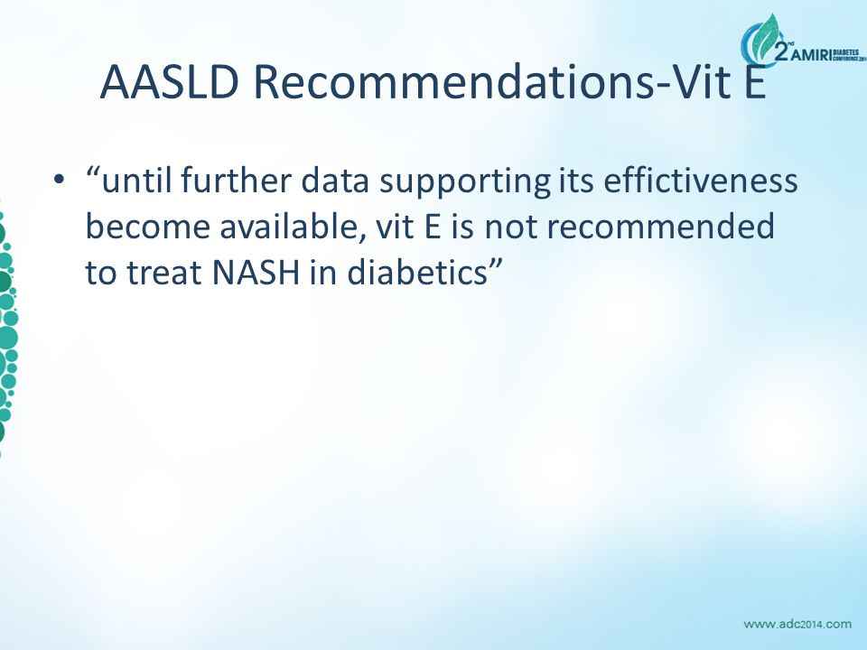 """AASLD Recommendations-Vit E """"until further data supporting its effictiveness become available, vit E is not recommended to treat NASH in diabetics"""""""
