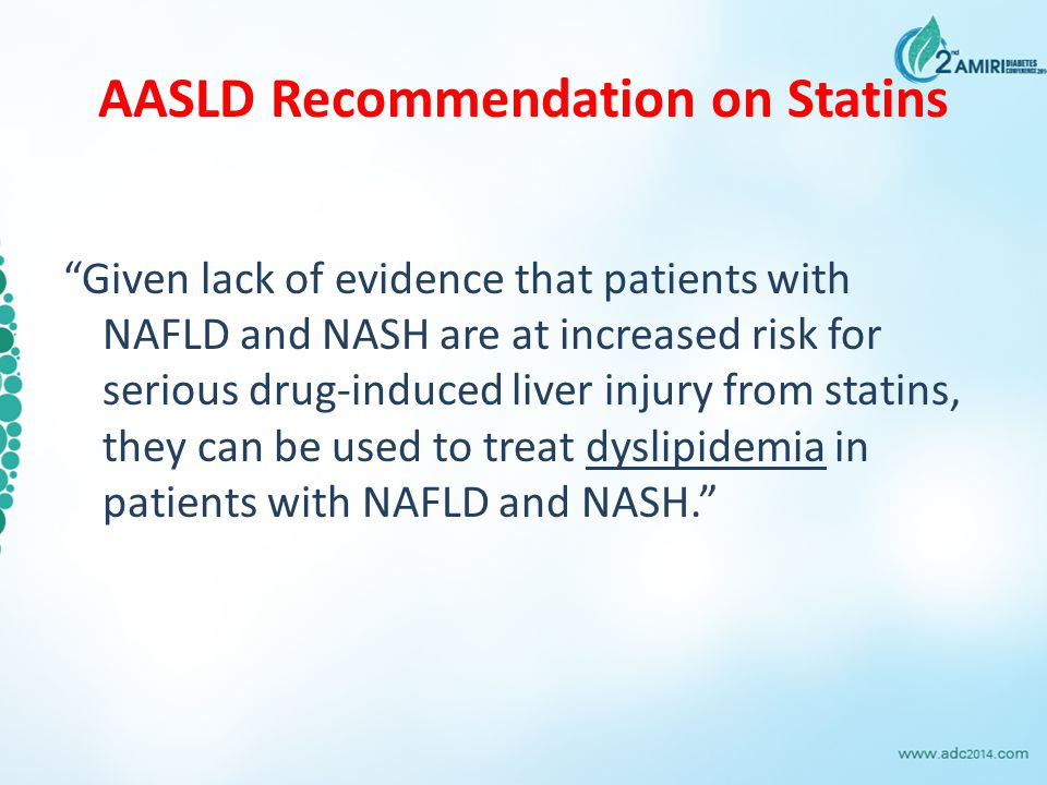 AASLD Recommendation on Statins Given lack of evidence that patients with NAFLD and NASH are at increased risk for serious drug-induced liver injury from statins, they can be used to treat dyslipidemia in patients with NAFLD and NASH.