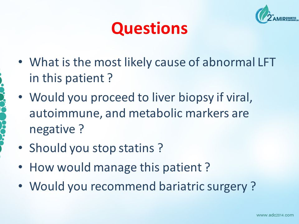 Questions What is the most likely cause of abnormal LFT in this patient ? Would you proceed to liver biopsy if viral, autoimmune, and metabolic marker