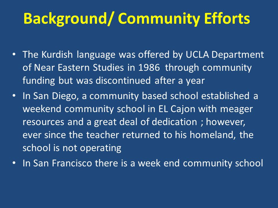 Background/ Community Efforts The Kurdish language was offered by UCLA Department of Near Eastern Studies in 1986 through community funding but was discontinued after a year In San Diego, a community based school established a weekend community school in EL Cajon with meager resources and a great deal of dedication ; however, ever since the teacher returned to his homeland, the school is not operating In San Francisco there is a week end community school