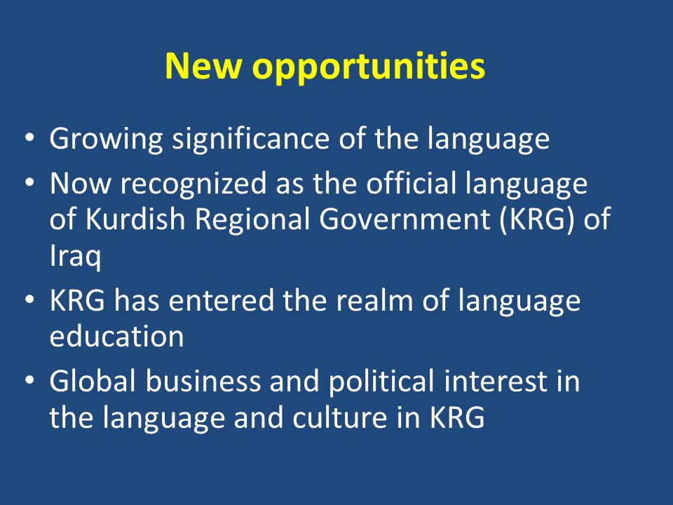 New opportunities Growing significance of the language Now recognized as the official language of Kurdish Regional Government (KRG) of Iraq KRG has entered the realm of language education Global business and political interest in the language and culture in KRG