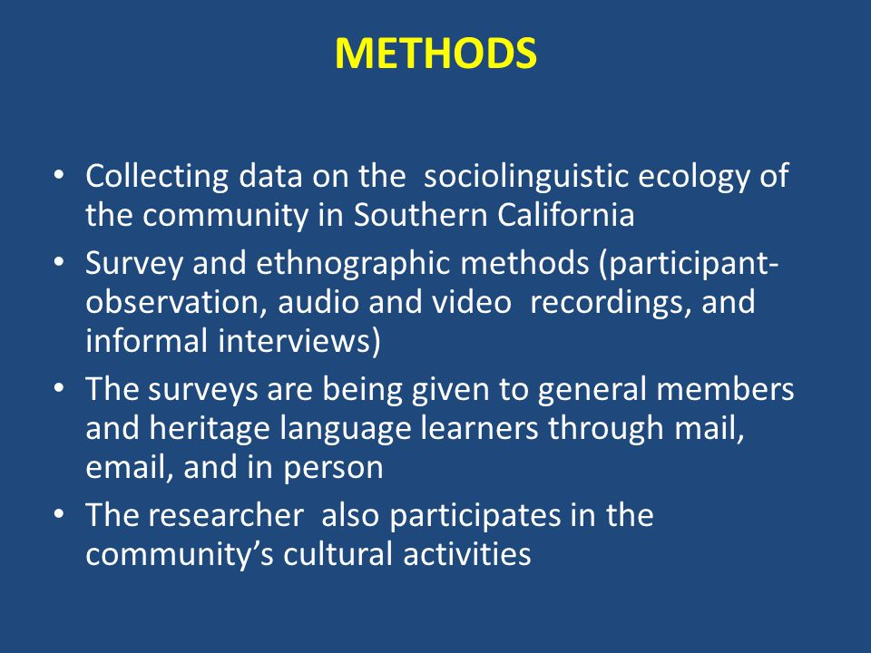 METHODS Collecting data on the sociolinguistic ecology of the community in Southern California Survey and ethnographic methods (participant- observation, audio and video recordings, and informal interviews) The surveys are being given to general members and heritage language learners through mail, email, and in person The researcher also participates in the community's cultural activities
