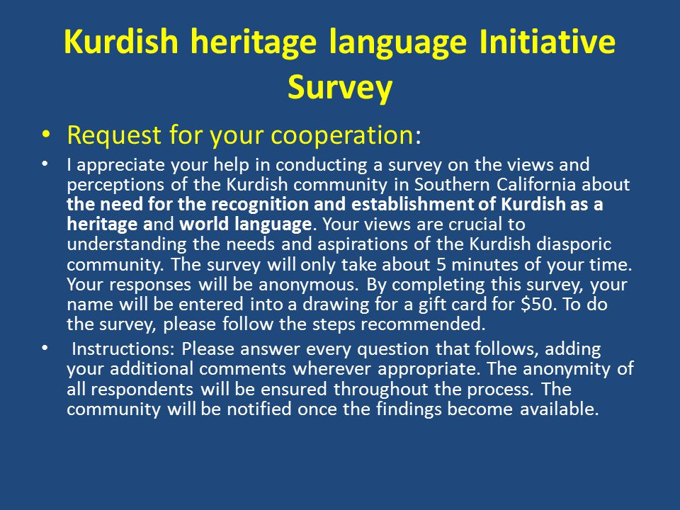 Kurdish heritage language Initiative Survey Request for your cooperation: I appreciate your help in conducting a survey on the views and perceptions of the Kurdish community in Southern California about the need for the recognition and establishment of Kurdish as a heritage and world language.