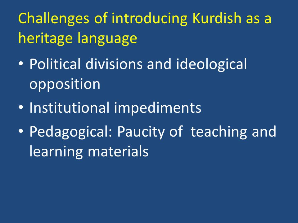Challenges of introducing Kurdish as a heritage language Political divisions and ideological opposition Institutional impediments Pedagogical: Paucity of teaching and learning materials