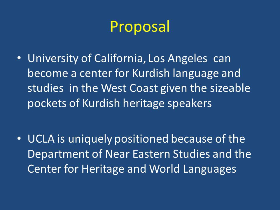 Proposal University of California, Los Angeles can become a center for Kurdish language and studies in the West Coast given the sizeable pockets of Kurdish heritage speakers UCLA is uniquely positioned because of the Department of Near Eastern Studies and the Center for Heritage and World Languages