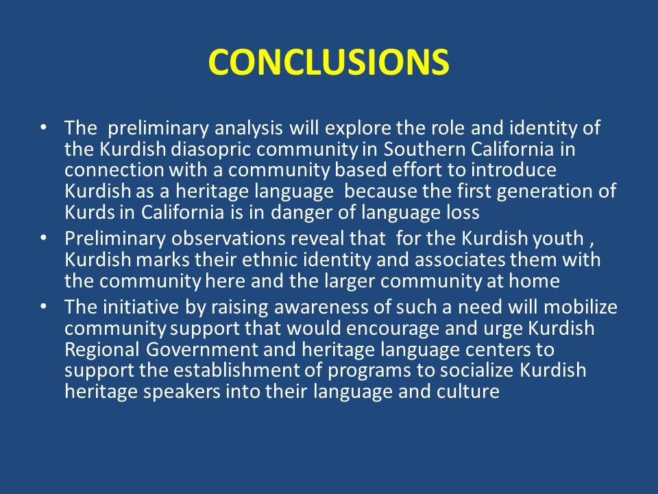 CONCLUSIONS The preliminary analysis will explore the role and identity of the Kurdish diasopric community in Southern California in connection with a community based effort to introduce Kurdish as a heritage language because the first generation of Kurds in California is in danger of language loss Preliminary observations reveal that for the Kurdish youth, Kurdish marks their ethnic identity and associates them with the community here and the larger community at home The initiative by raising awareness of such a need will mobilize community support that would encourage and urge Kurdish Regional Government and heritage language centers to support the establishment of programs to socialize Kurdish heritage speakers into their language and culture