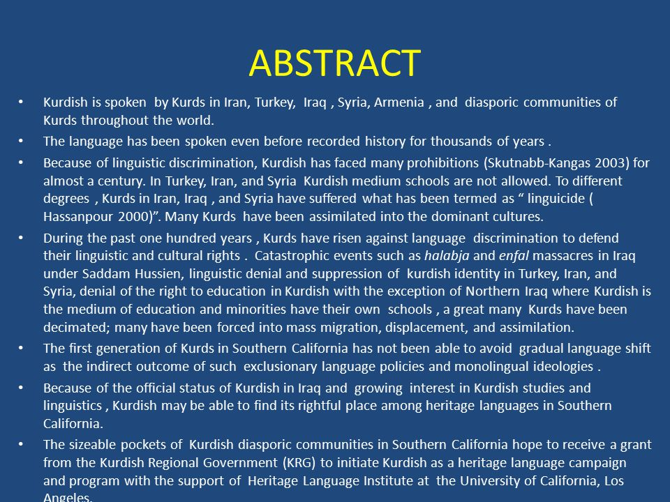 ABSTRACT Kurdish is spoken by Kurds in Iran, Turkey, Iraq, Syria, Armenia, and diasporic communities of Kurds throughout the world.