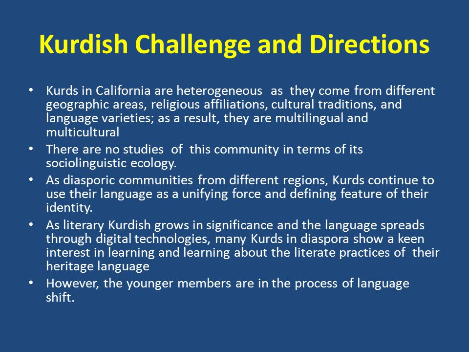 Kurdish Challenge and Directions Kurds in California are heterogeneous as they come from different geographic areas, religious affiliations, cultural traditions, and language varieties; as a result, they are multilingual and multicultural There are no studies of this community in terms of its sociolinguistic ecology.