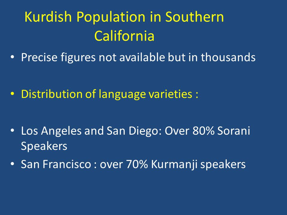 Kurdish Population in Southern California Precise figures not available but in thousands Distribution of language varieties : Los Angeles and San Diego: Over 80% Sorani Speakers San Francisco : over 70% Kurmanji speakers