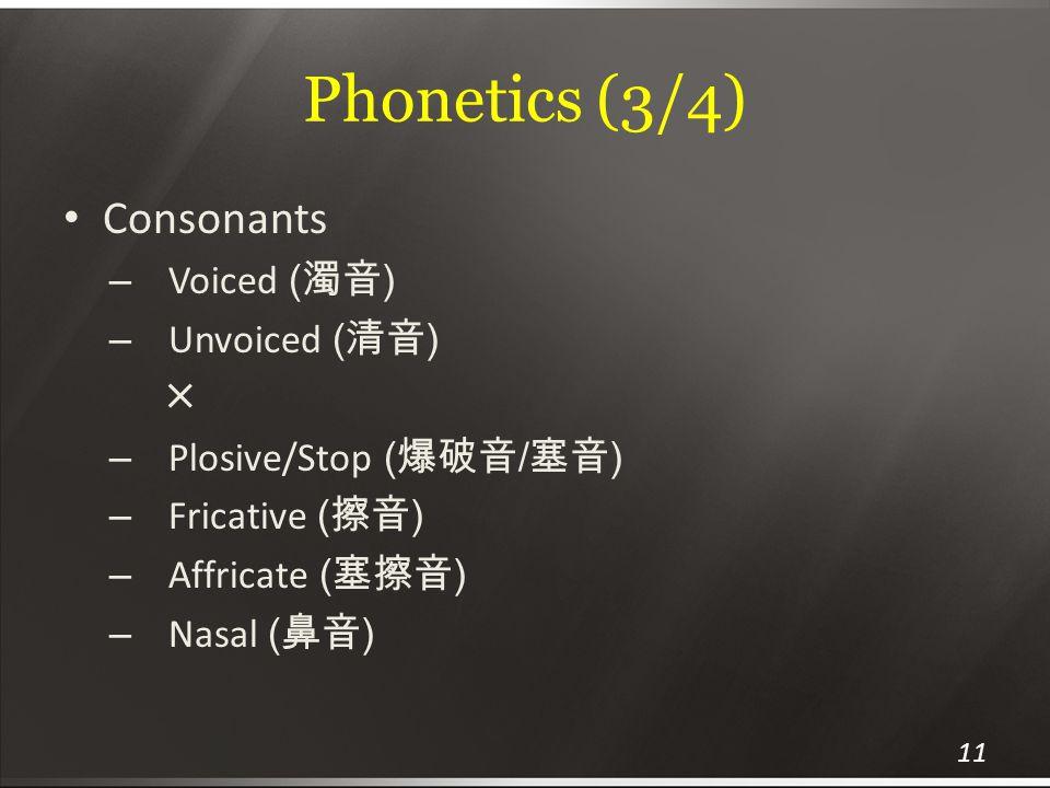 Phonetics (3/4) Consonants – Voiced ( 濁音 ) – Unvoiced ( 清音 ) ╳ – Plosive/Stop ( 爆破音 / 塞音 ) – Fricative ( 擦音 ) – Affricate ( 塞擦音 ) – Nasal ( 鼻音 ) 11