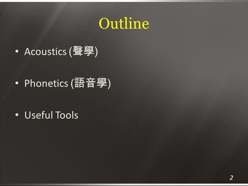 Outline Acoustics ( 聲學 ) Phonetics ( 語音學 ) Useful Tools 2