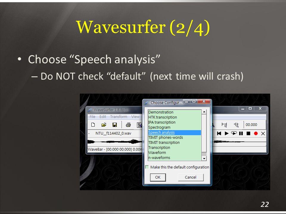 Wavesurfer (2/4) Choose Speech analysis – Do NOT check default (next time will crash) 22