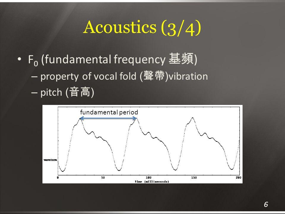 Acoustics (3/4) F 0 (fundamental frequency 基頻 ) – property of vocal fold ( 聲帶 ) vibration – pitch ( 音高 ) fundamental period 6
