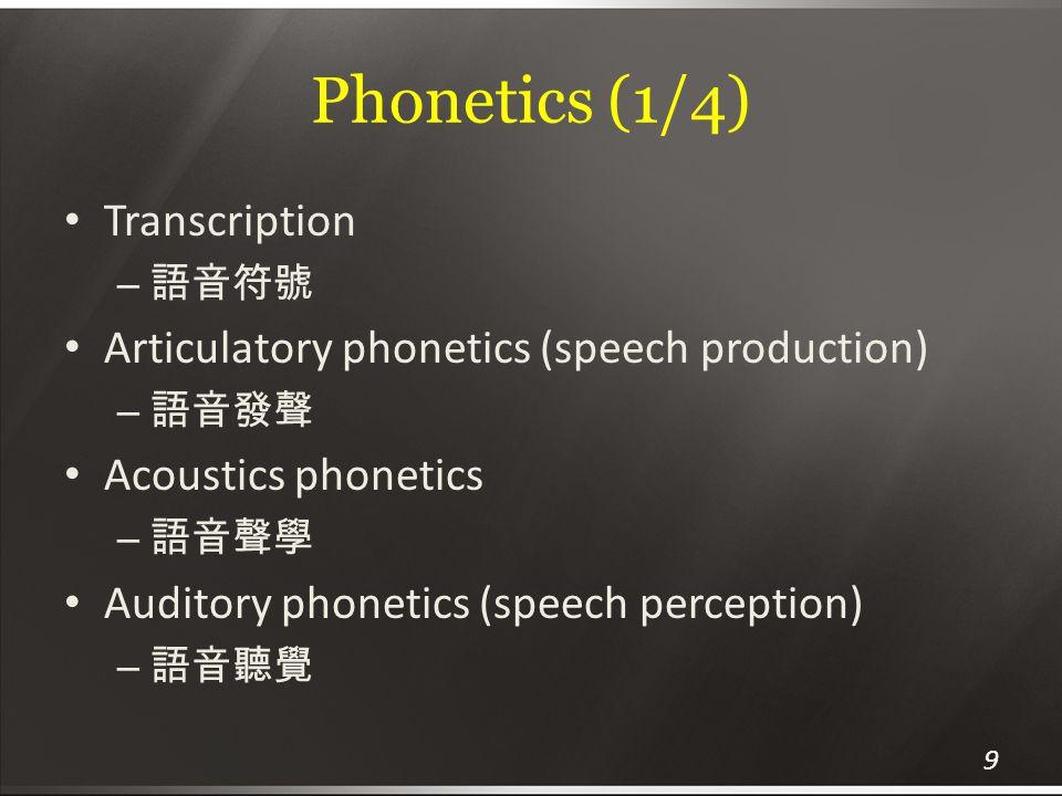 Phonetics (1/4) Transcription – 語音符號 Articulatory phonetics (speech production) – 語音發聲 Acoustics phonetics – 語音聲學 Auditory phonetics (speech perceptio