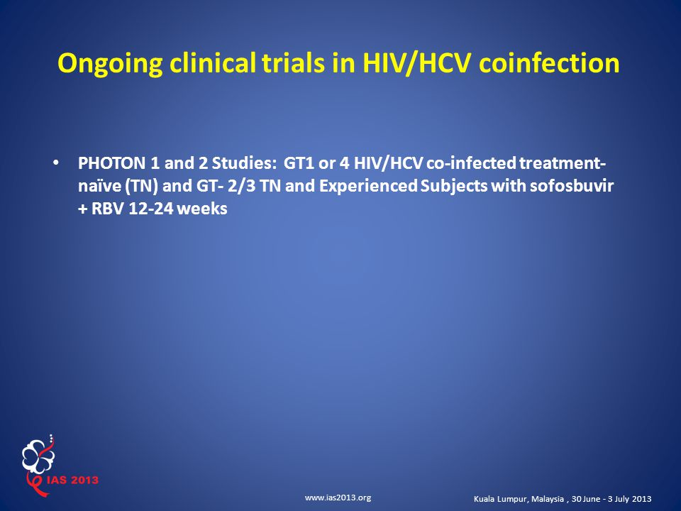 www.ias2013.org Kuala Lumpur, Malaysia, 30 June - 3 July 2013 Ongoing clinical trials in HIV/HCV coinfection PHOTON 1 and 2 Studies: GT1 or 4 HIV/HCV