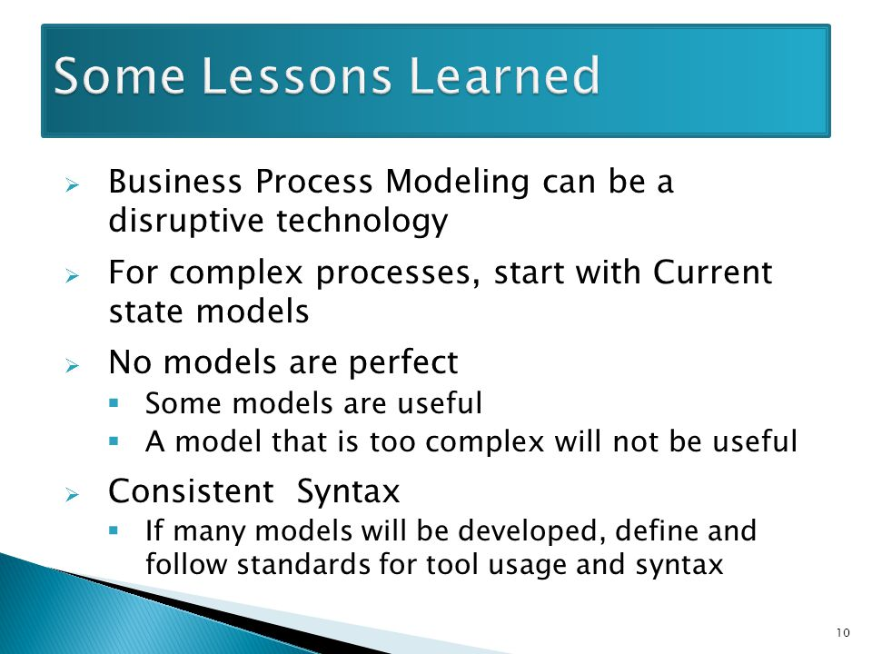  Business Process Modeling can be a disruptive technology  For complex processes, start with Current state models  No models are perfect  Some models are useful  A model that is too complex will not be useful  Consistent Syntax  If many models will be developed, define and follow standards for tool usage and syntax 10