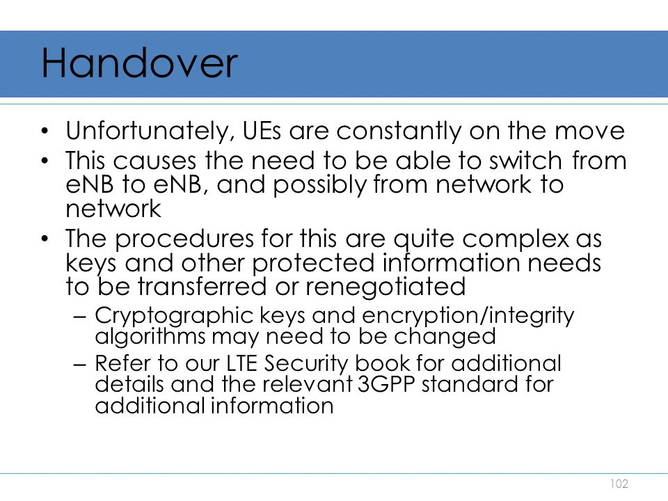Handover Unfortunately, UEs are constantly on the move This causes the need to be able to switch from eNB to eNB, and possibly from network to network