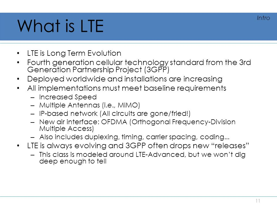 What is LTE LTE is Long Term Evolution Fourth generation cellular technology standard from the 3rd Generation Partnership Project (3GPP) Deployed worl