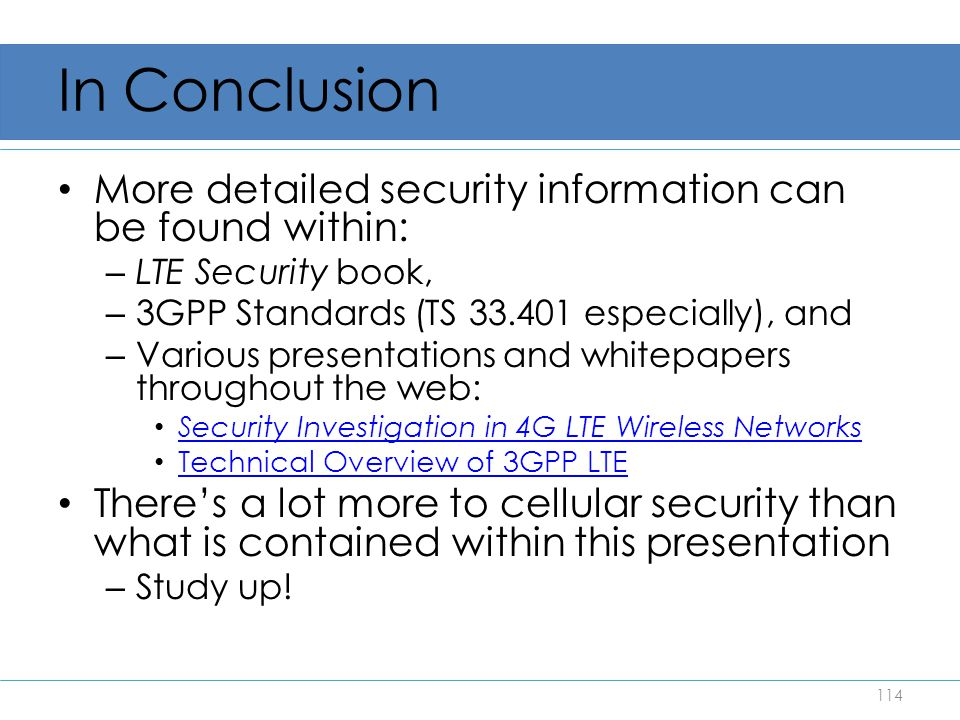 In Conclusion More detailed security information can be found within: – LTE Security book, – 3GPP Standards (TS 33.401 especially), and – Various pres