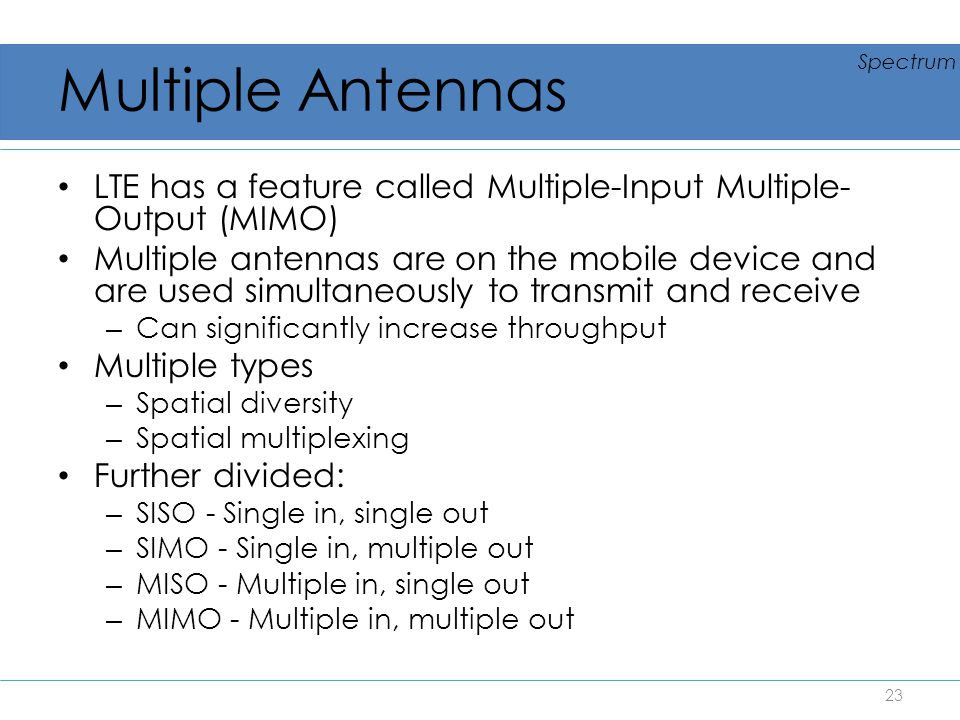 Multiple Antennas LTE has a feature called Multiple-Input Multiple- Output (MIMO) Multiple antennas are on the mobile device and are used simultaneous