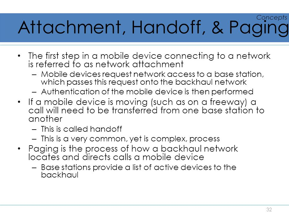 Attachment, Handoff, & Paging The first step in a mobile device connecting to a network is referred to as network attachment – Mobile devices request