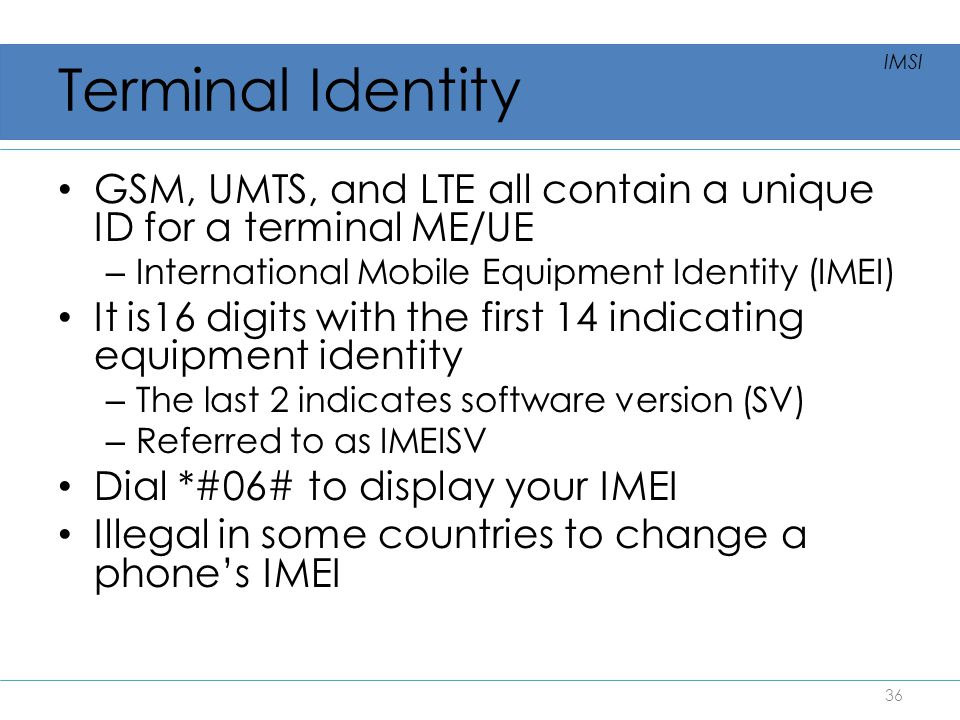 Terminal Identity GSM, UMTS, and LTE all contain a unique ID for a terminal ME/UE – International Mobile Equipment Identity (IMEI) It is16 digits with