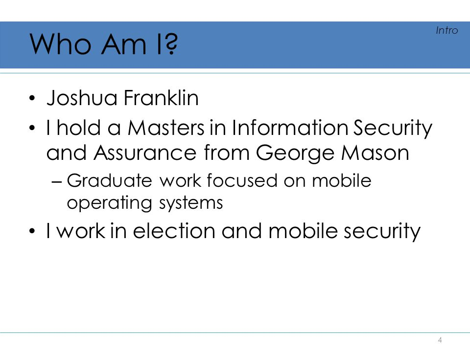 Who Am I? Joshua Franklin I hold a Masters in Information Security and Assurance from George Mason – Graduate work focused on mobile operating systems