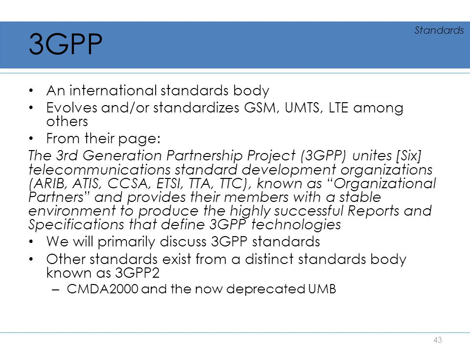 3GPP An international standards body Evolves and/or standardizes GSM, UMTS, LTE among others From their page: The 3rd Generation Partnership Project (