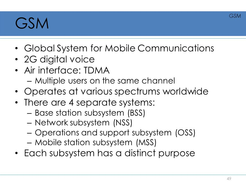 Global System for Mobile Communications 2G digital voice Air interface: TDMA – Multiple users on the same channel Operates at various spectrums worldw