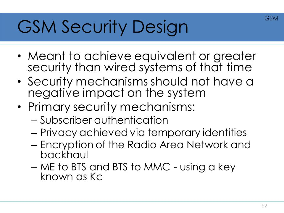 GSM Security Design Meant to achieve equivalent or greater security than wired systems of that time Security mechanisms should not have a negative imp