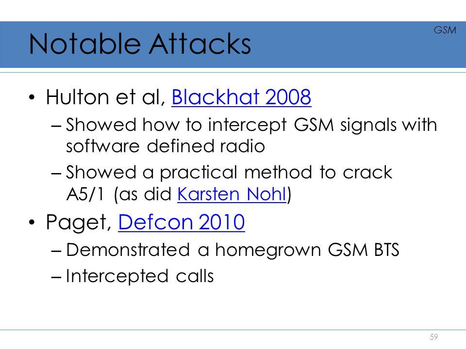 Notable Attacks Hulton et al, Blackhat 2008Blackhat 2008 – Showed how to intercept GSM signals with software defined radio – Showed a practical method