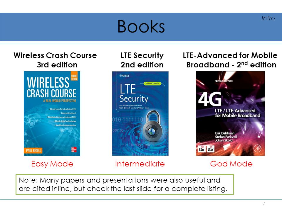 Books Wireless Crash Course 3rd edition LTE Security 2nd edition Note: Many papers and presentations were also useful and are cited inline, but check